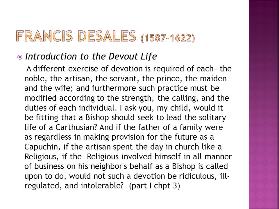  Introduction to the Devout Life A different exercise of devotion is required of each—the noble, the artisan, the servant, the prince, the maiden and the wife; and furthermore such practice must be modified according to the strength, the calling, and the duties of each individual.