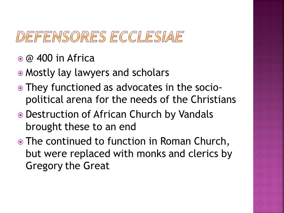  @ 400 in Africa  Mostly lay lawyers and scholars  They functioned as advocates in the socio- political arena for the needs of the Christians  Destruction of African Church by Vandals brought these to an end  The continued to function in Roman Church, but were replaced with monks and clerics by Gregory the Great