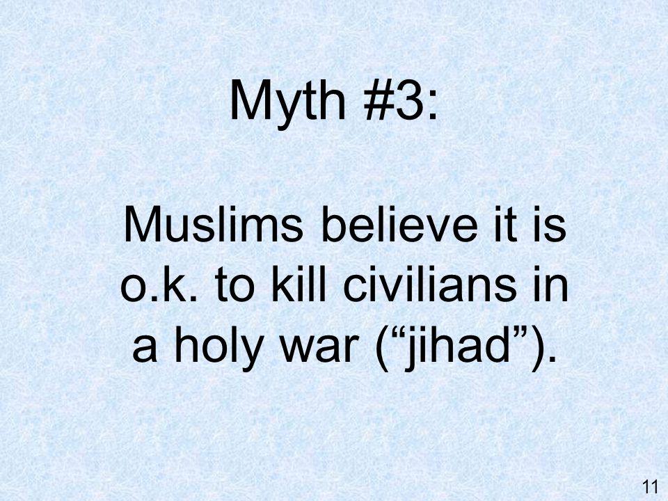 "Myth #3: Muslims believe it is o.k. to kill civilians in a holy war (""jihad""). 11"