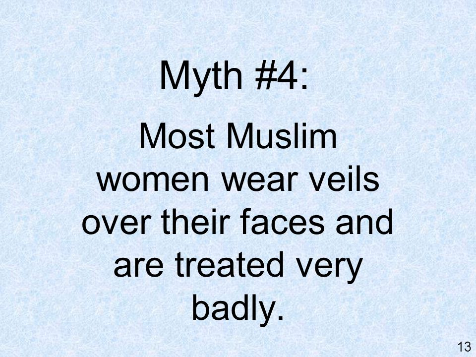 Myth #4: Most Muslim women wear veils over their faces and are treated very badly. 13