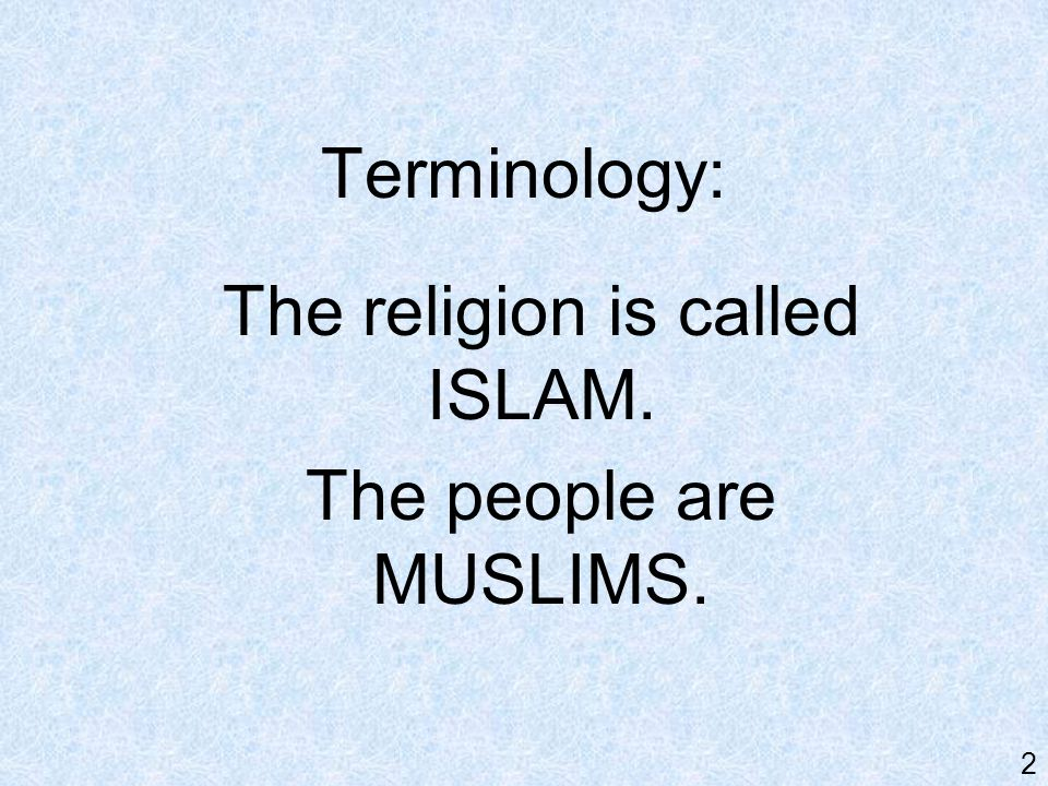 Terminology: The religion is called ISLAM. The people are MUSLIMS. 2