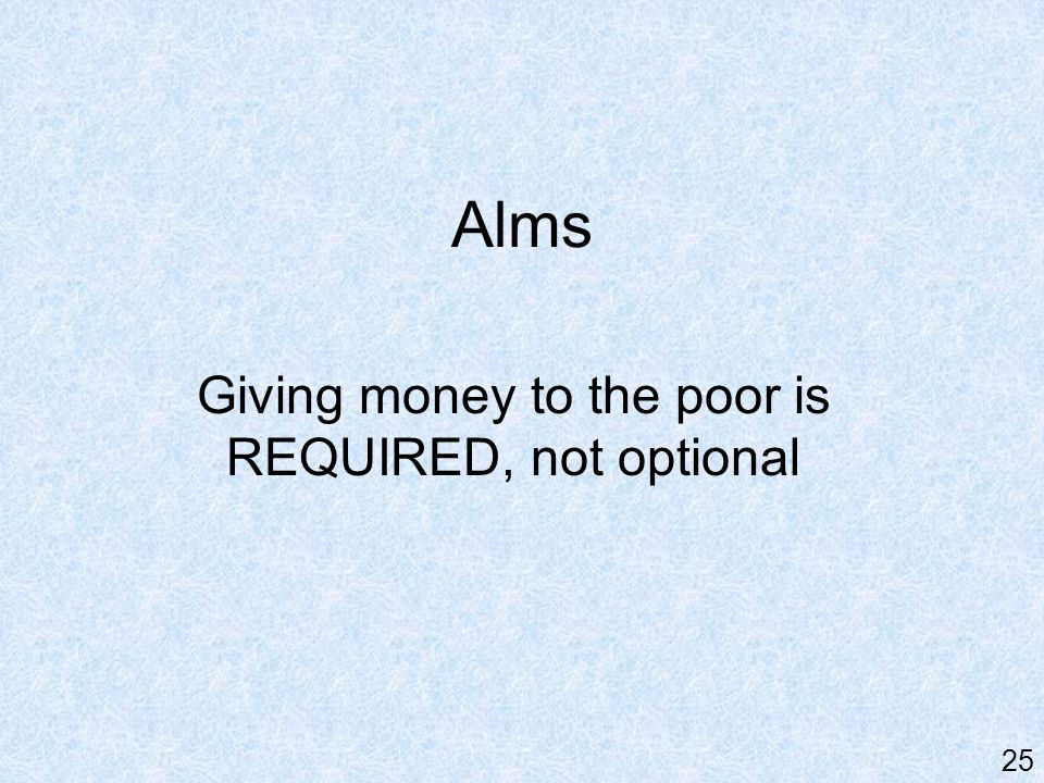 Alms Giving money to the poor is REQUIRED, not optional 25