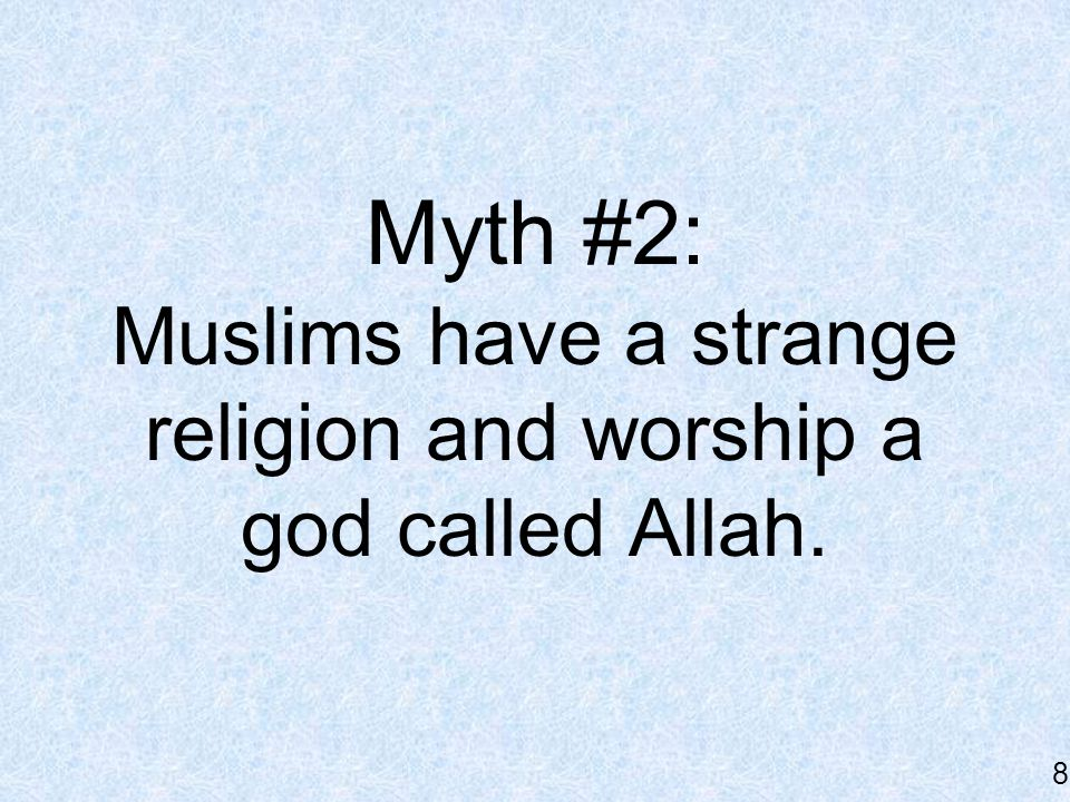 Myth #2: Muslims have a strange religion and worship a god called Allah. 8