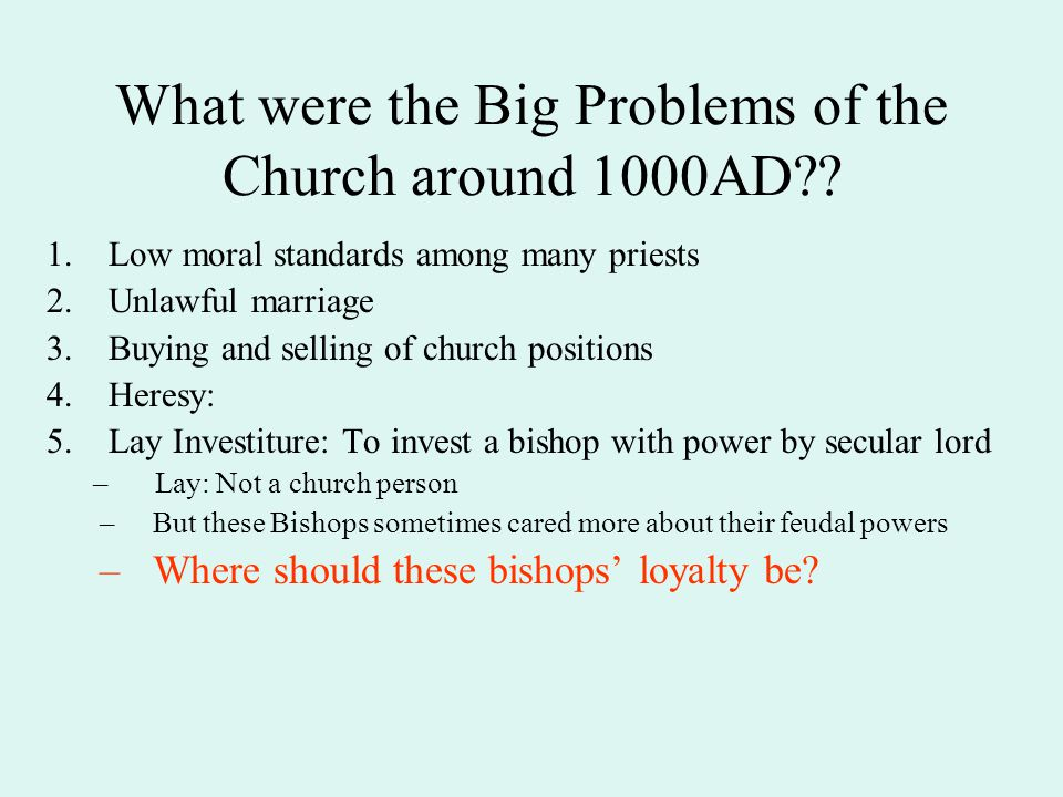 What were the Big Problems of the Church around 1000AD?? 1.Low moral standards among many priests 2.Unlawful marriage 3.Buying and selling of church p