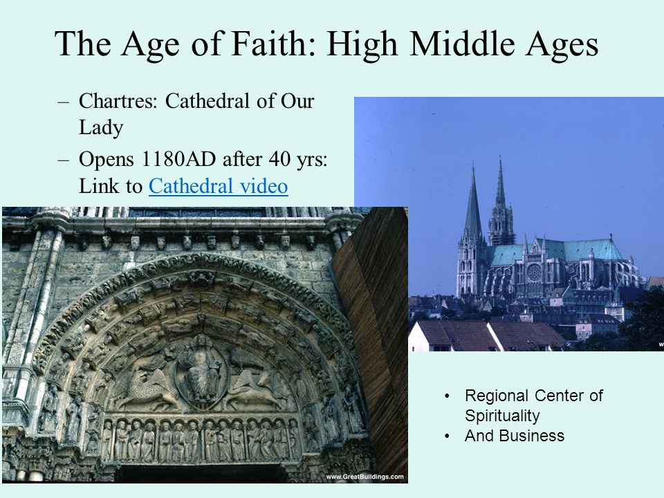 The Age of Faith: High Middle Ages –Chartres: Cathedral of Our Lady –Opens 1180AD after 40 yrs: Link to Cathedral videoCathedral video Regional Center