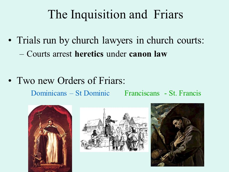 The Inquisition and Friars Trials run by church lawyers in church courts: –Courts arrest heretics under canon law Two new Orders of Friars: Dominicans