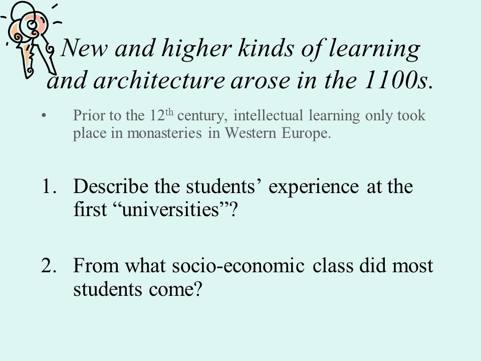 New and higher kinds of learning and architecture arose in the 1100s. Prior to the 12 th century, intellectual learning only took place in monasteries