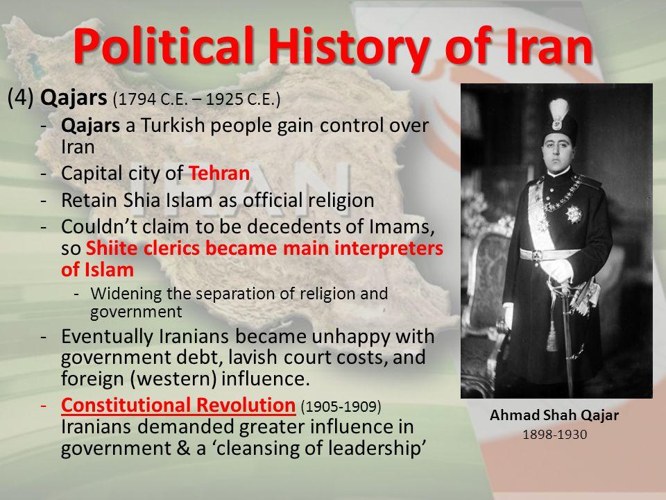 (4) Qajars (1794 C.E. – 1925 C.E.) -Qajars a Turkish people gain control over Iran -Capital city of Tehran -Retain Shia Islam as official religion -Co