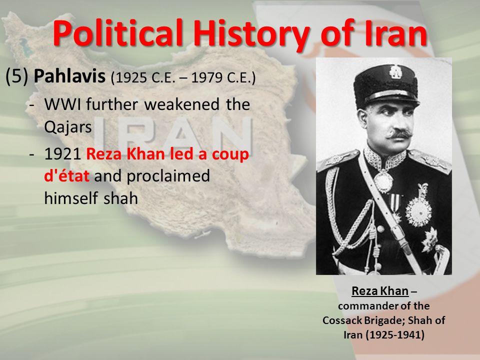 (5) Pahlavis (1925 C.E. – 1979 C.E.) -WWI further weakened the Qajars -1921 Reza Khan led a coup d'état and proclaimed himself shah Political History