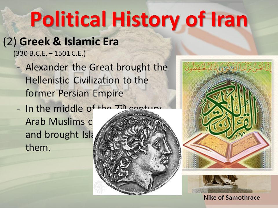 (2) Greek & Islamic Era (330 B.C.E. – 1501 C.E.) -Alexander the Great brought the Hellenistic Civilization to the former Persian Empire -In the middle