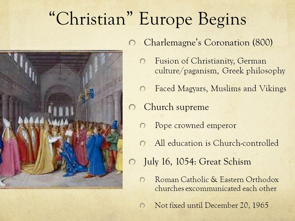 Christian Europe Begins Charlemagne's Coronation (800) Fusion of Christianity, German culture/paganism, Greek philosophy Faced Magyars, Muslims and Vikings Church supreme Pope crowned emperor All education is Church-controlled July 16, 1054: Great Schism Roman Catholic & Eastern Orthodox churches excommunicated each other Not fixed until December 20, 1965