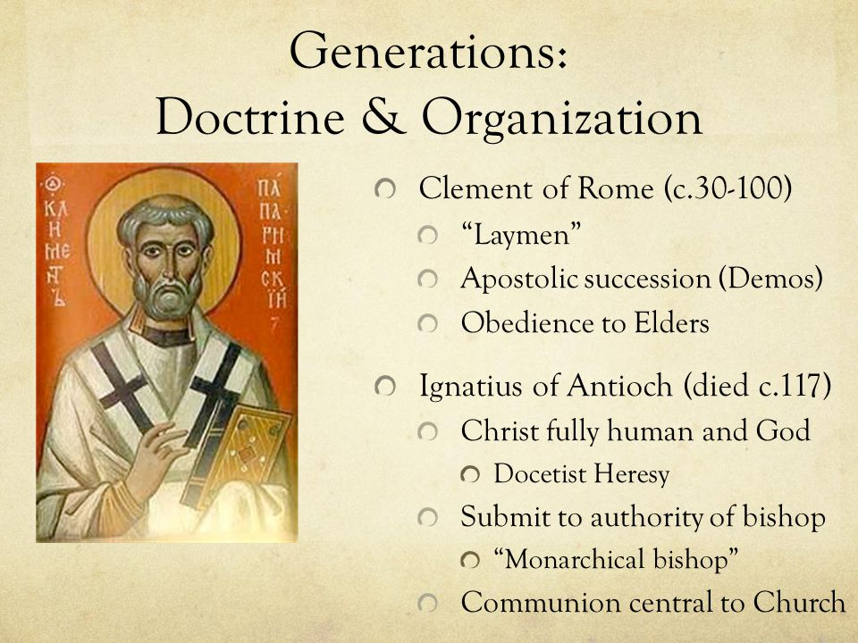 Generations: Doctrine & Organization Clement of Rome (c.30-100) Laymen Apostolic succession (Demos) Obedience to Elders Ignatius of Antioch (died c.117) Christ fully human and God Docetist Heresy Submit to authority of bishop Monarchical bishop Communion central to Church