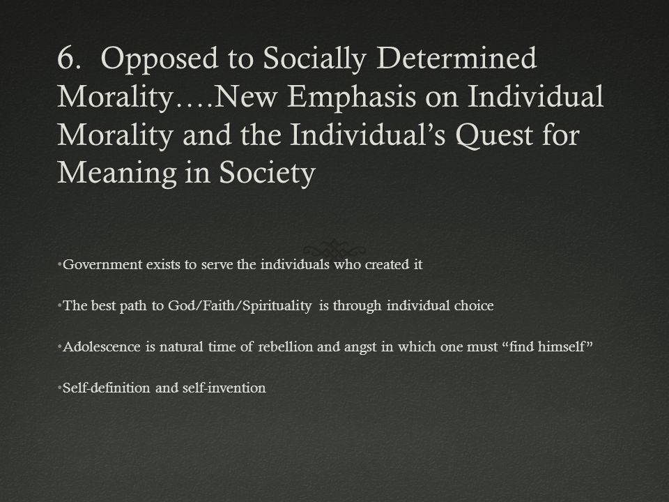 6. Opposed to Socially Determined Morality….New Emphasis on Individual Morality and the Individual's Quest for Meaning in Society Government exists to