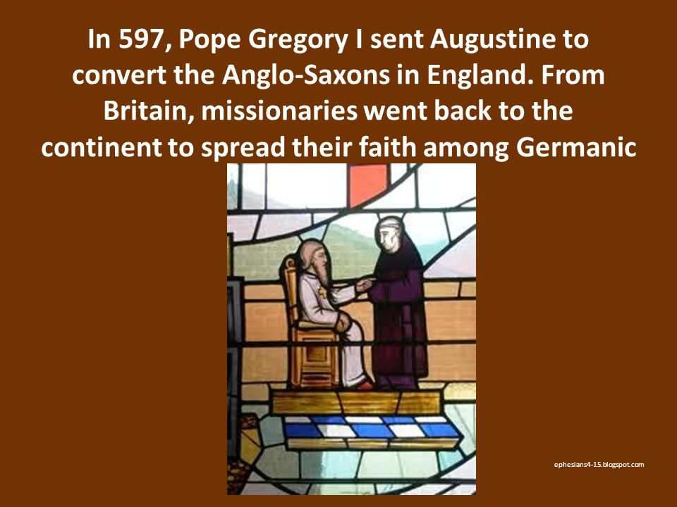 In 597, Pope Gregory I sent Augustine to convert the Anglo-Saxons in England. From Britain, missionaries went back to the continent to spread their fa