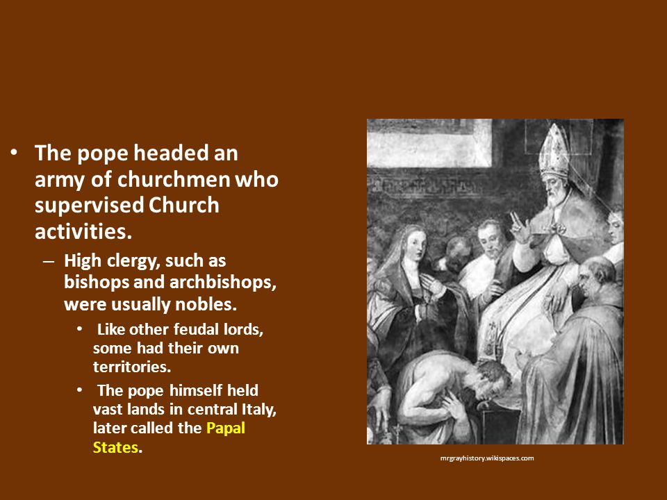 The pope headed an army of churchmen who supervised Church activities. – High clergy, such as bishops and archbishops, were usually nobles. Like other