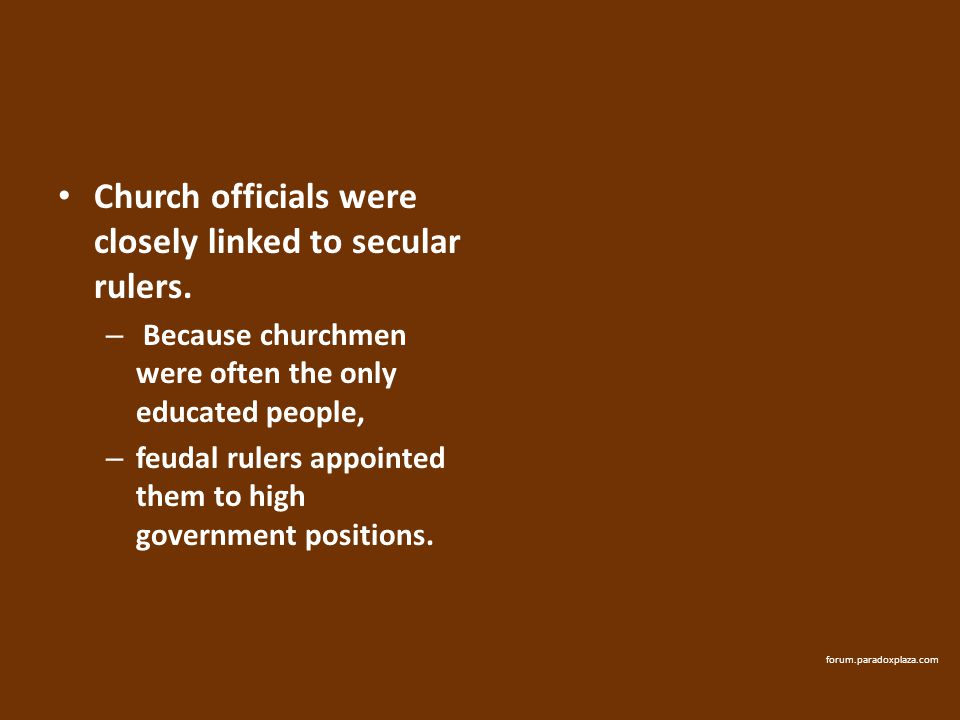 Church officials were closely linked to secular rulers. – Because churchmen were often the only educated people, – feudal rulers appointed them to hig