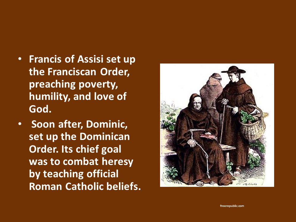 Francis of Assisi set up the Franciscan Order, preaching poverty, humility, and love of God. Soon after, Dominic, set up the Dominican Order. Its chie