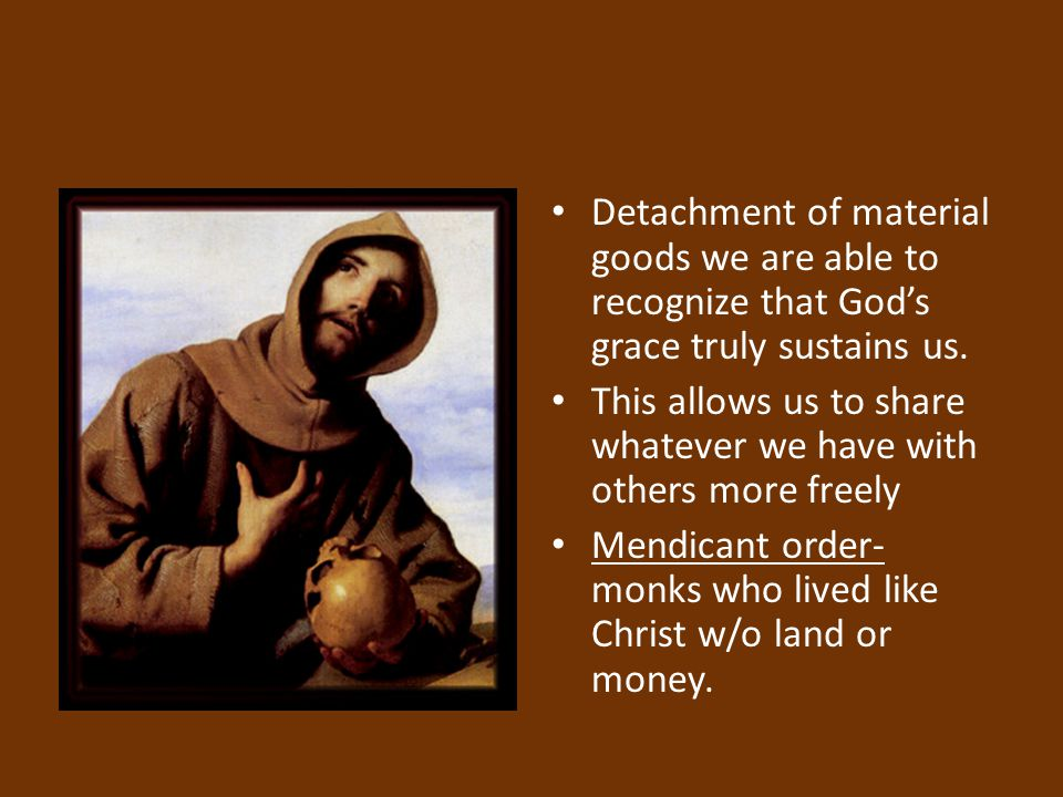 Detachment of material goods we are able to recognize that God's grace truly sustains us. This allows us to share whatever we have with others more fr