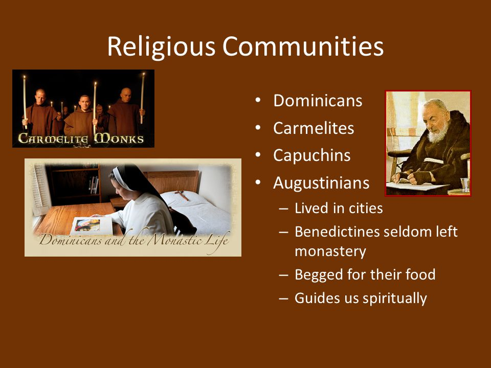 Religious Communities Dominicans Carmelites Capuchins Augustinians – Lived in cities – Benedictines seldom left monastery – Begged for their food – Gu