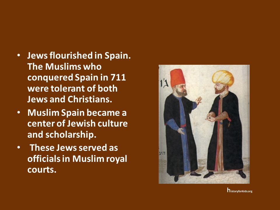 Jews flourished in Spain. The Muslims who conquered Spain in 711 were tolerant of both Jews and Christians. Muslim Spain became a center of Jewish cul