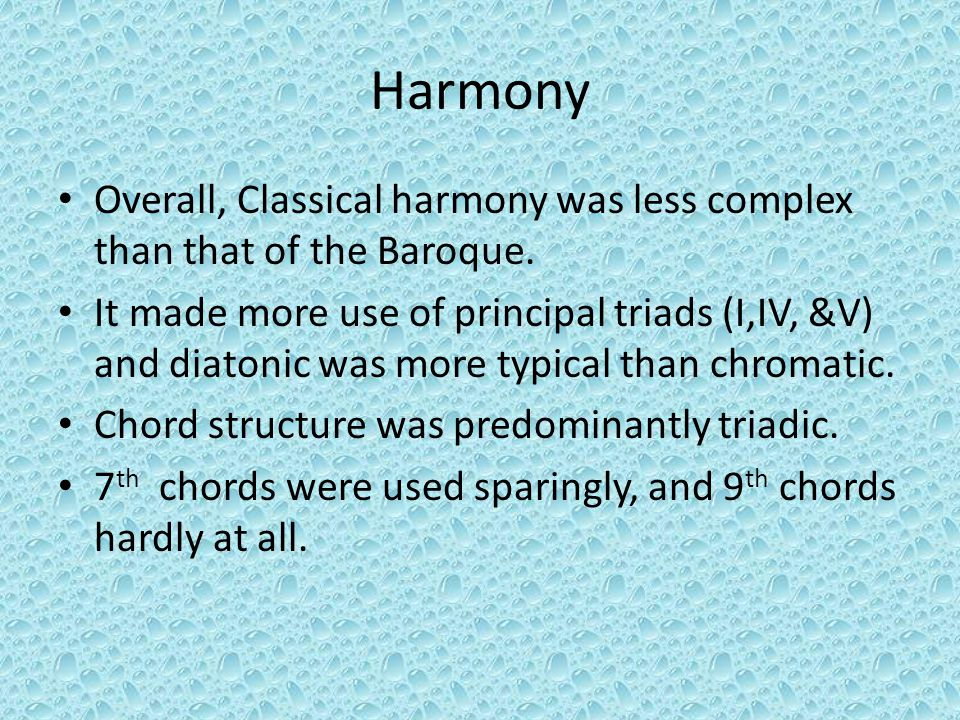 Harmony Overall, Classical harmony was less complex than that of the Baroque. It made more use of principal triads (I,IV, &V) and diatonic was more ty