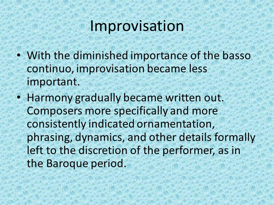 Improvisation With the diminished importance of the basso continuo, improvisation became less important. Harmony gradually became written out. Compose