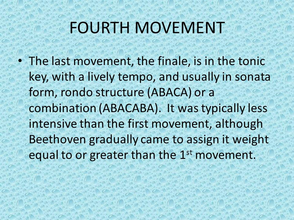 FOURTH MOVEMENT The last movement, the finale, is in the tonic key, with a lively tempo, and usually in sonata form, rondo structure (ABACA) or a comb