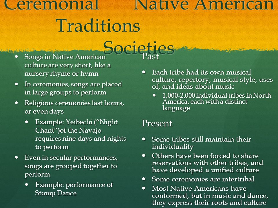 Ceremonial Native American Traditions Societies Songs in Native American culture are very short, like a nursery rhyme or hymn In ceremonies, songs are