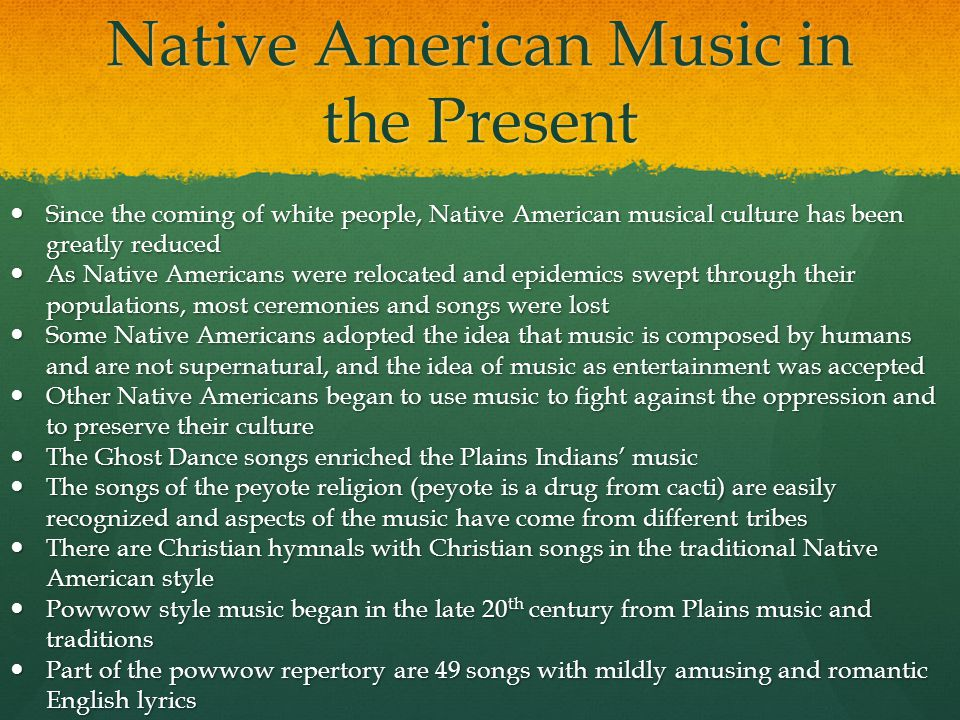 Native American Music in the Present Since the coming of white people, Native American musical culture has been greatly reduced Since the coming of wh