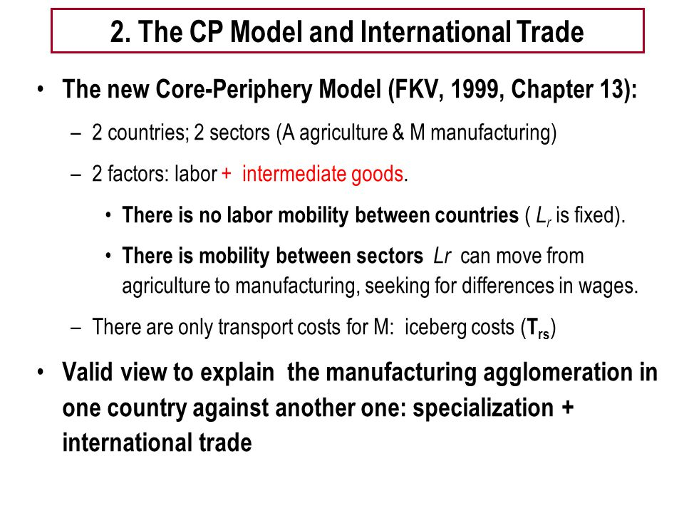 Tema 5 -EE 8 Basic Model: The new Core-Periphery Model (FKV, 1999, Chapter 13): –2 countries; 2 sectors (A agriculture & M manufacturing) –2 factors: labor + intermediate goods.