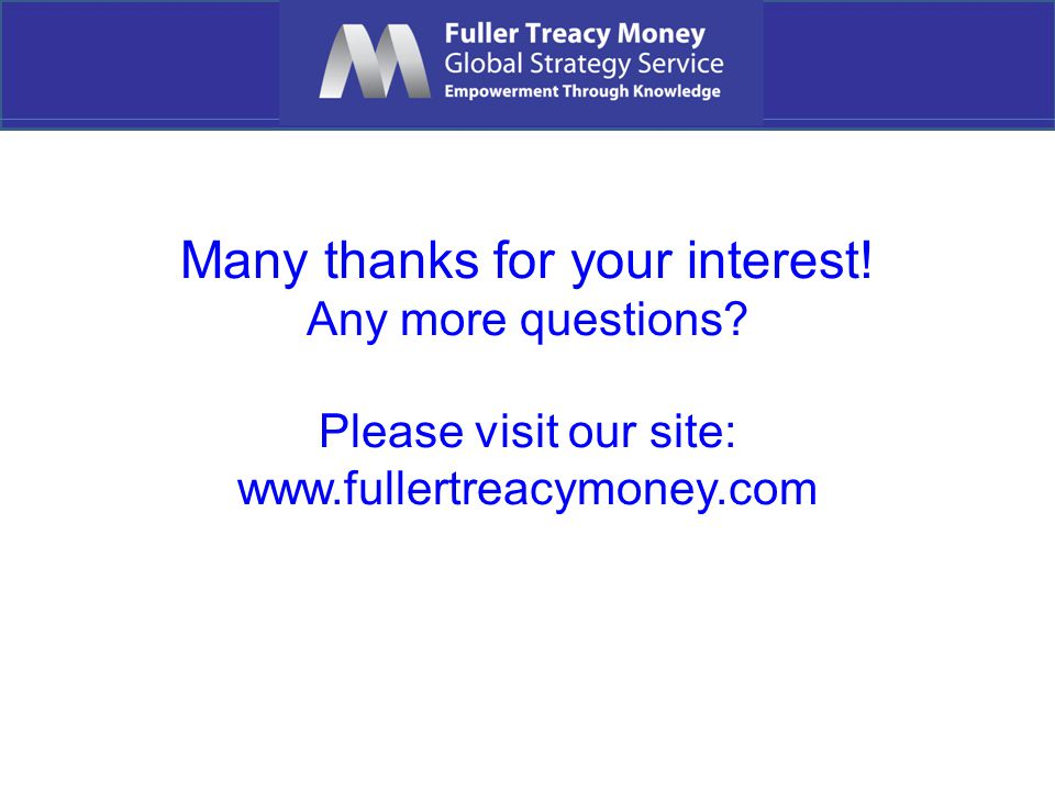 Many thanks for your interest! Any more questions Please visit our site: www.fullertreacymoney.com