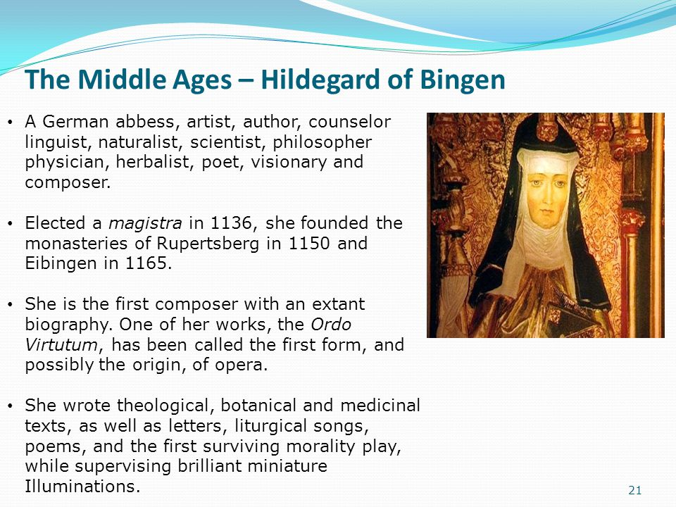 The Middle Ages – Hildegard of Bingen 21 A German abbess, artist, author, counselor linguist, naturalist, scientist, philosopher physician, herbalist,