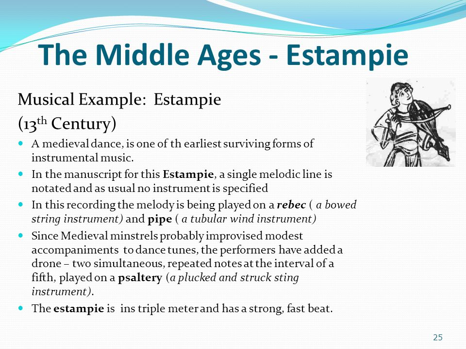 The Middle Ages - Estampie Musical Example: Estampie (13 th Century) A medieval dance, is one of th earliest surviving forms of instrumental music. In