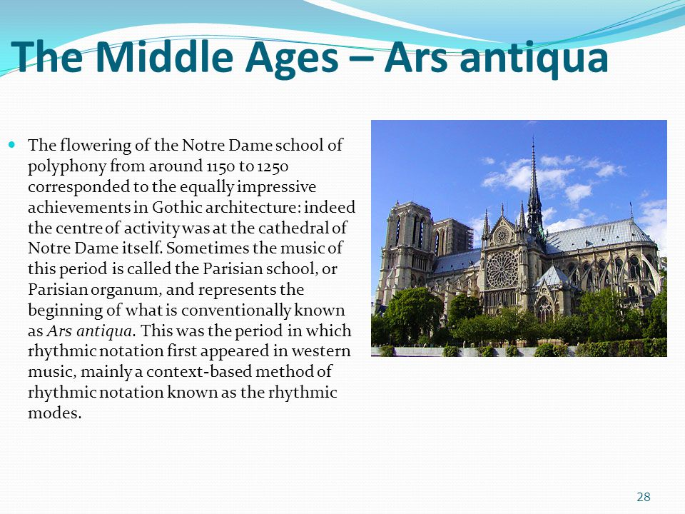 The Middle Ages – Ars antiqua The flowering of the Notre Dame school of polyphony from around 1150 to 1250 corresponded to the equally impressive achi
