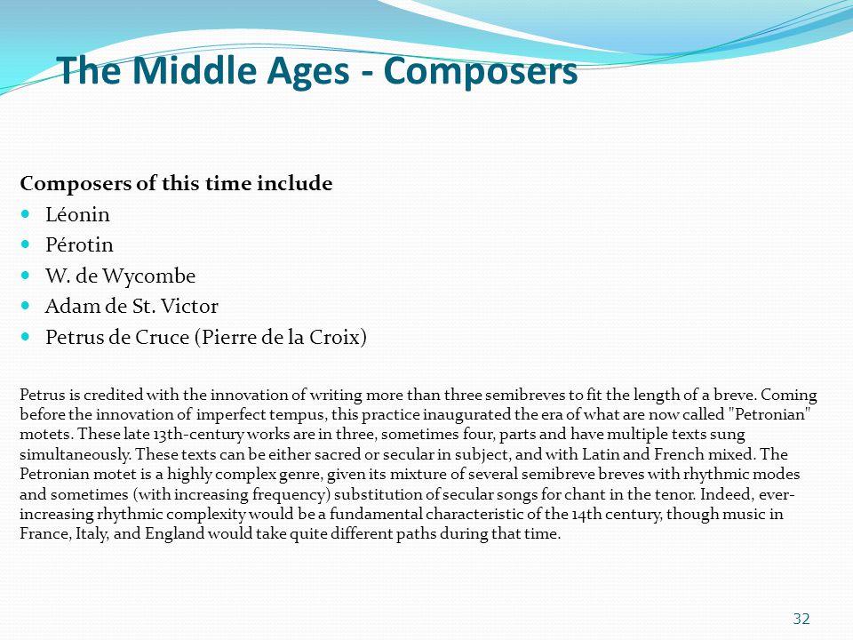 The Middle Ages - Composers Composers of this time include Léonin Pérotin W. de Wycombe Adam de St. Victor Petrus de Cruce (Pierre de la Croix) Petrus