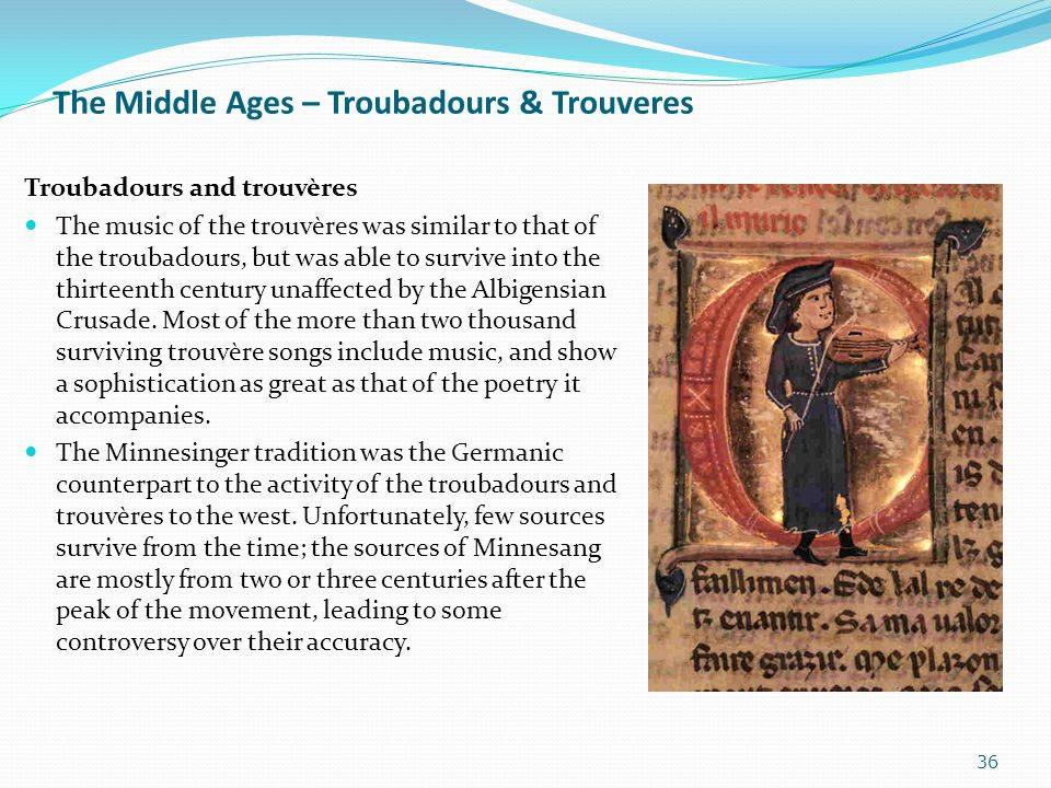 The Middle Ages – Troubadours & Trouveres Troubadours and trouvères The music of the trouvères was similar to that of the troubadours, but was able to
