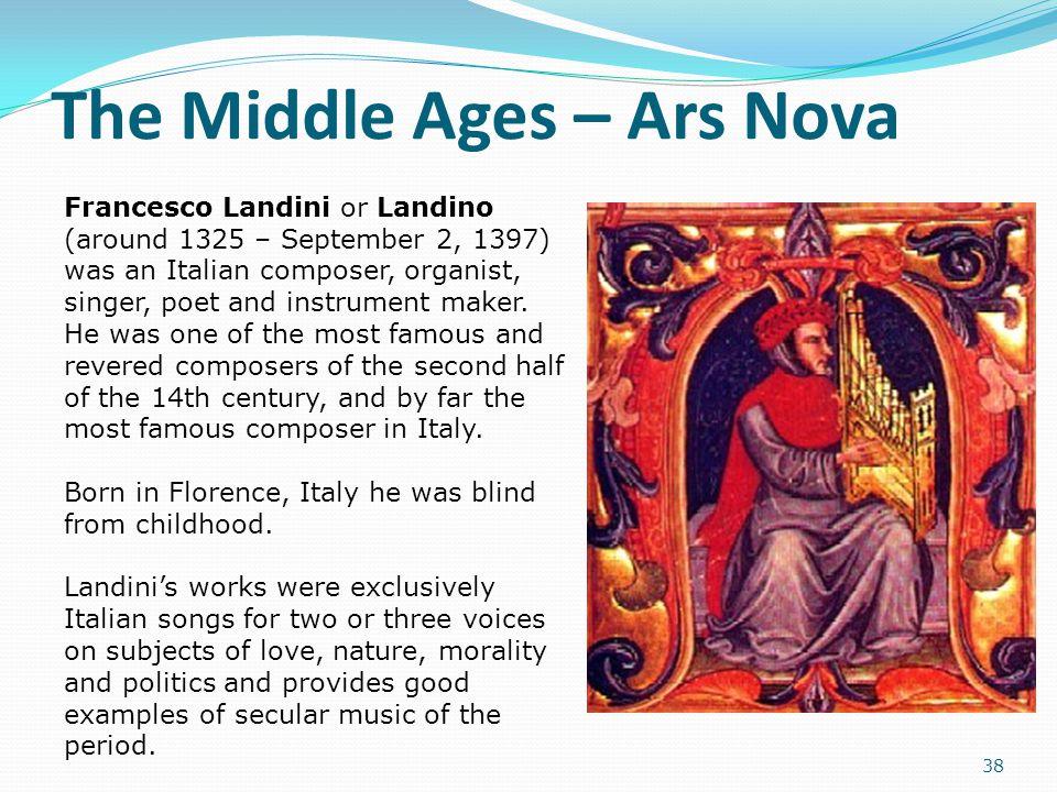 The Middle Ages – Ars Nova 38 Francesco Landini or Landino (around 1325 – September 2, 1397) was an Italian composer, organist, singer, poet and instr