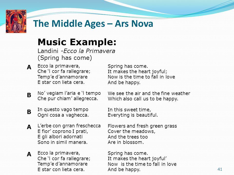 The Middle Ages – Ars Nova 41 Music Example: Landini -Ecco la Primavera (Spring has come) Ecco la primavera, Che 'l cor fa rallegrare; Temp'e d'annamo