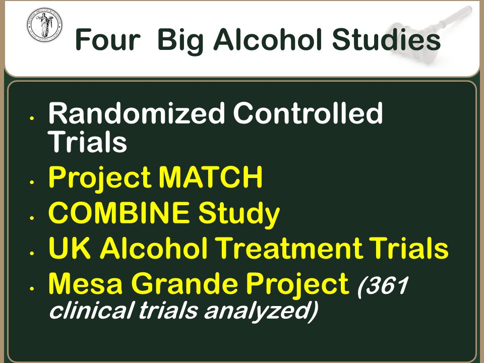 Randomized Controlled Trials Project MATCH COMBINE Study UK Alcohol Treatment Trials Mesa Grande Project (361 clinical trials analyzed) Four Big Alcoh