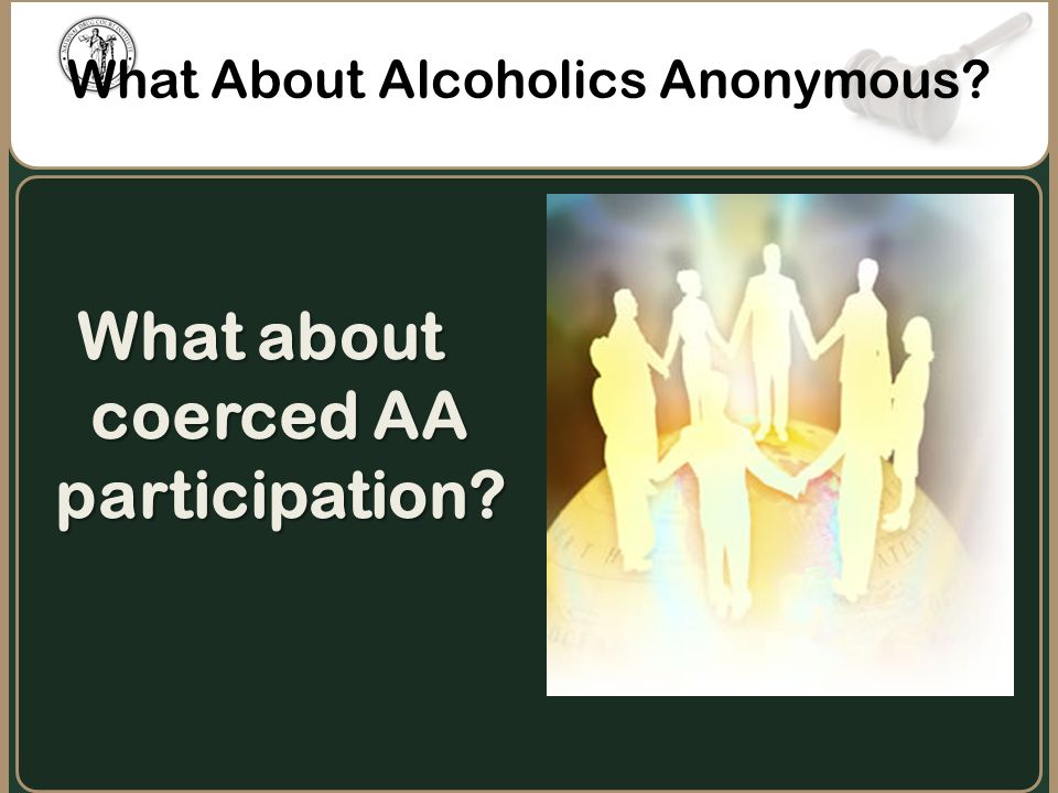 What About Alcoholics Anonymous? What about coerced AA participation?
