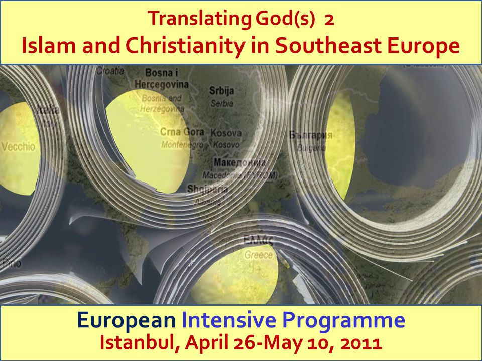 Trinity College Dublin Translating God(s) 2 Islam and Christianity in Southeast Europe European Intensive Programme Istanbul, April 26-May 10, 2011