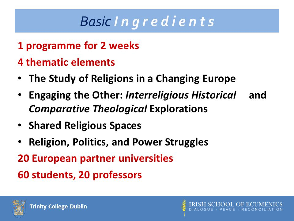 Trinity College Dublin Basic I n g r e d i e n t s 1 programme for 2 weeks 4 thematic elements The Study of Religions in a Changing Europe Engaging the Other: Interreligious Historical and Comparative Theological Explorations Shared Religious Spaces Religion, Politics, and Power Struggles 20 European partner universities 60 students, 20 professors