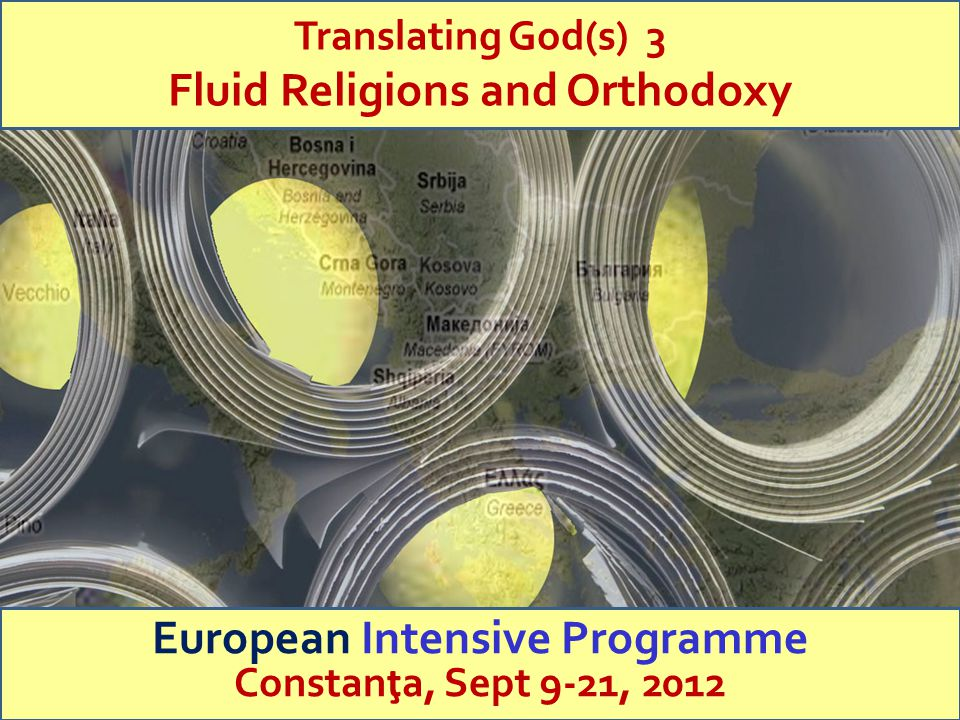 Trinity College Dublin Translating God(s) 3 Fluid Religions and Orthodoxy European Intensive Programme Constan ţ a, Sept 9-21, 2012