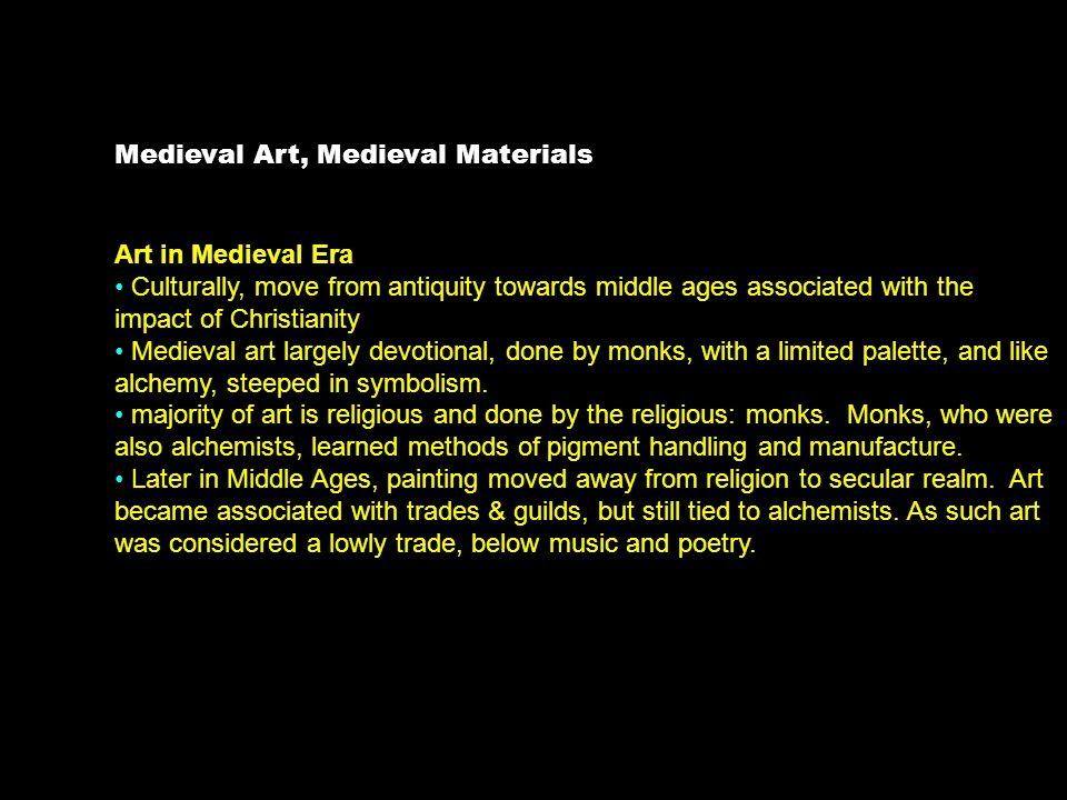Medieval Art, Medieval Materials Art in Medieval Era Culturally, move from antiquity towards middle ages associated with the impact of Christianity Medieval art largely devotional, done by monks, with a limited palette, and like alchemy, steeped in symbolism.