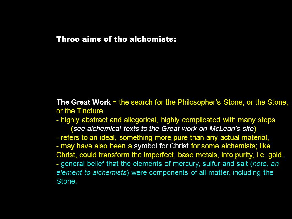 Three aims of the alchemists: The Great Work = the search for the Philosopher's Stone, or the Stone, or the Tincture - highly abstract and allegorical, highly complicated with many steps (see alchemical texts to the Great work on McLean's site) - refers to an ideal, something more pure than any actual material, - may have also been a symbol for Christ for some alchemists; like Christ, could transform the imperfect, base metals, into purity, i.e.