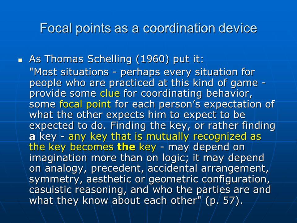 Focal points as a coordination device As Thomas Schelling (1960) put it: As Thomas Schelling (1960) put it: Most situations - perhaps every situation for people who are practiced at this kind of game - provide some clue for coordinating behavior, some focal point for each person's expectation of what the other expects him to expect to be expected to do.