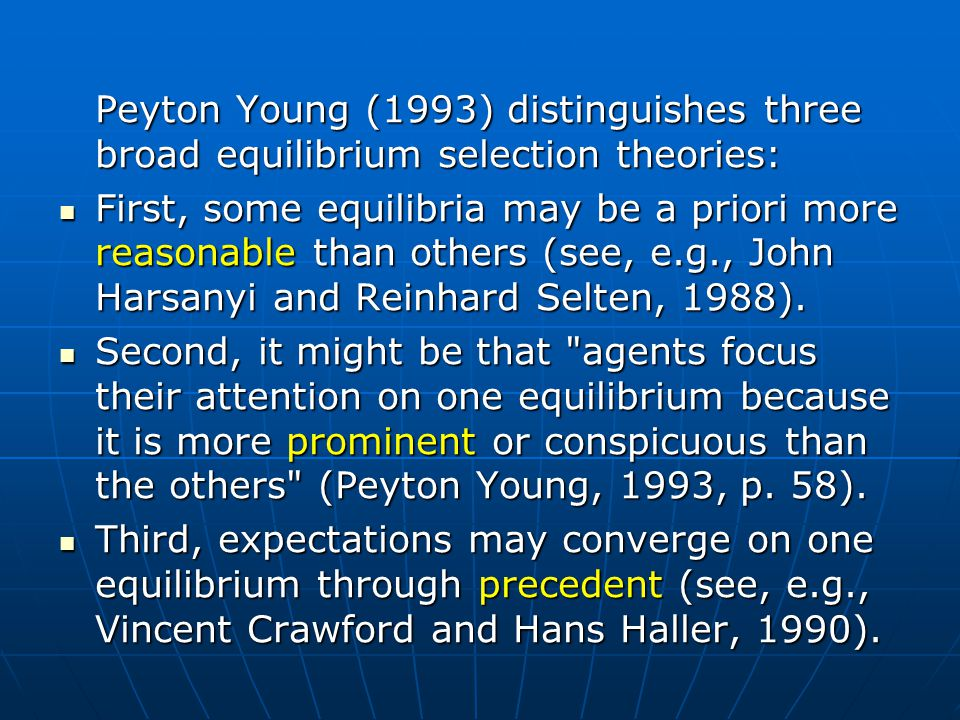Peyton Young (1993) distinguishes three broad equilibrium selection theories: First, some equilibria may be a priori more reasonable than others (see, e.g., John Harsanyi and Reinhard Selten, 1988).