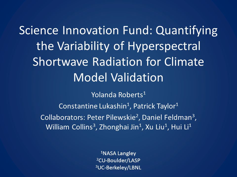 Science Innovation Fund: Quantifying the Variability of Hyperspectral Shortwave Radiation for Climate Model Validation Yolanda Roberts 1 Constantine Lukashin 1, Patrick Taylor 1 Collaborators: Peter Pilewskie 2, Daniel Feldman 3, William Collins 3, Zhonghai Jin 1, Xu Liu 1, Hui Li 1 1 NASA Langley 2 CU-Boulder/LASP 3 UC-Berkeley/LBNL