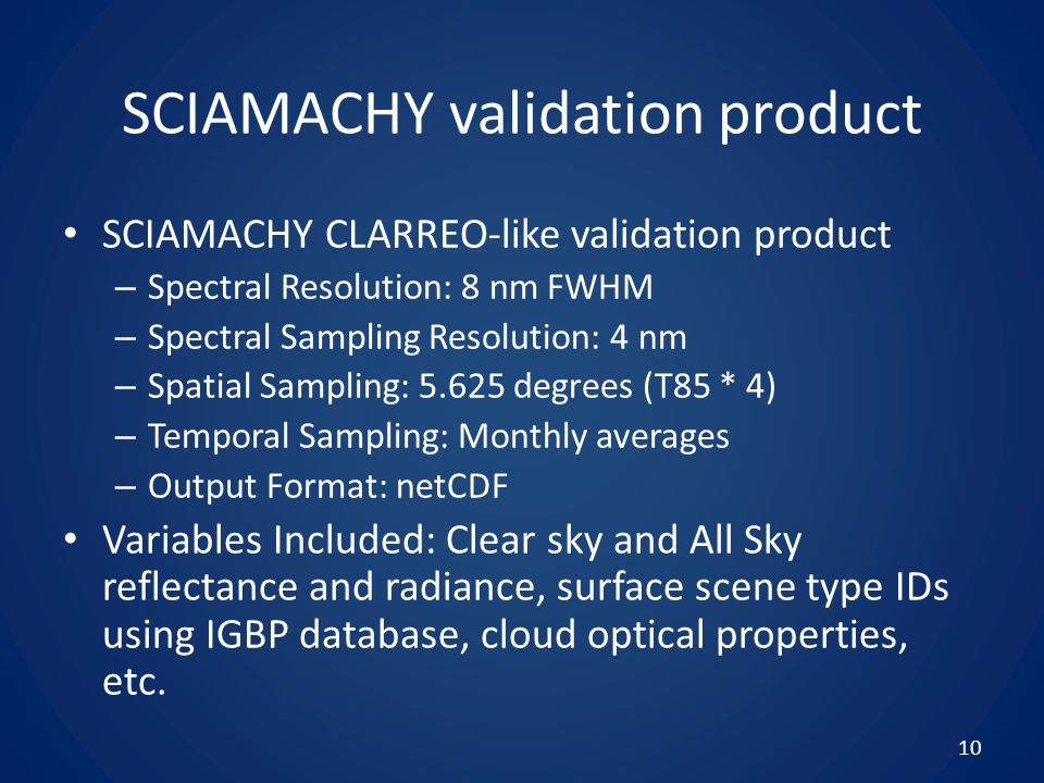 SCIAMACHY validation product SCIAMACHY CLARREO-like validation product – Spectral Resolution: 8 nm FWHM – Spectral Sampling Resolution: 4 nm – Spatial Sampling: 5.625 degrees (T85 * 4) – Temporal Sampling: Monthly averages – Output Format: netCDF Variables Included: Clear sky and All Sky reflectance and radiance, surface scene type IDs using IGBP database, cloud optical properties, etc.
