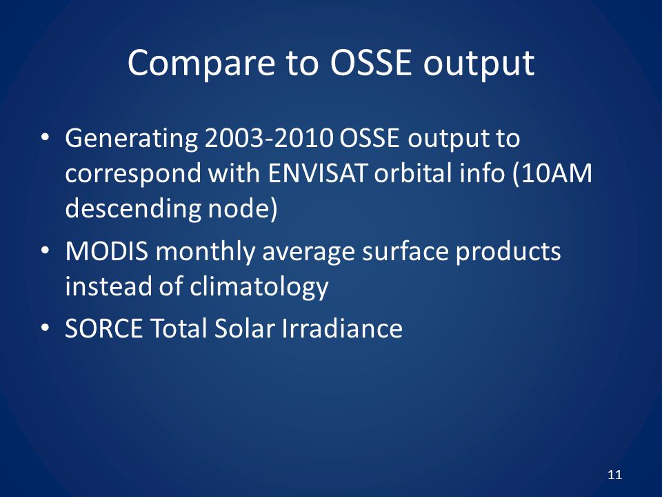 Compare to OSSE output Generating 2003-2010 OSSE output to correspond with ENVISAT orbital info (10AM descending node) MODIS monthly average surface products instead of climatology SORCE Total Solar Irradiance 11